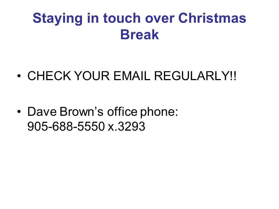 Staying in touch over Christmas Break CHECK YOUR EMAIL REGULARLY!! Dave Browns office phone: 905-688-5550 x.3293