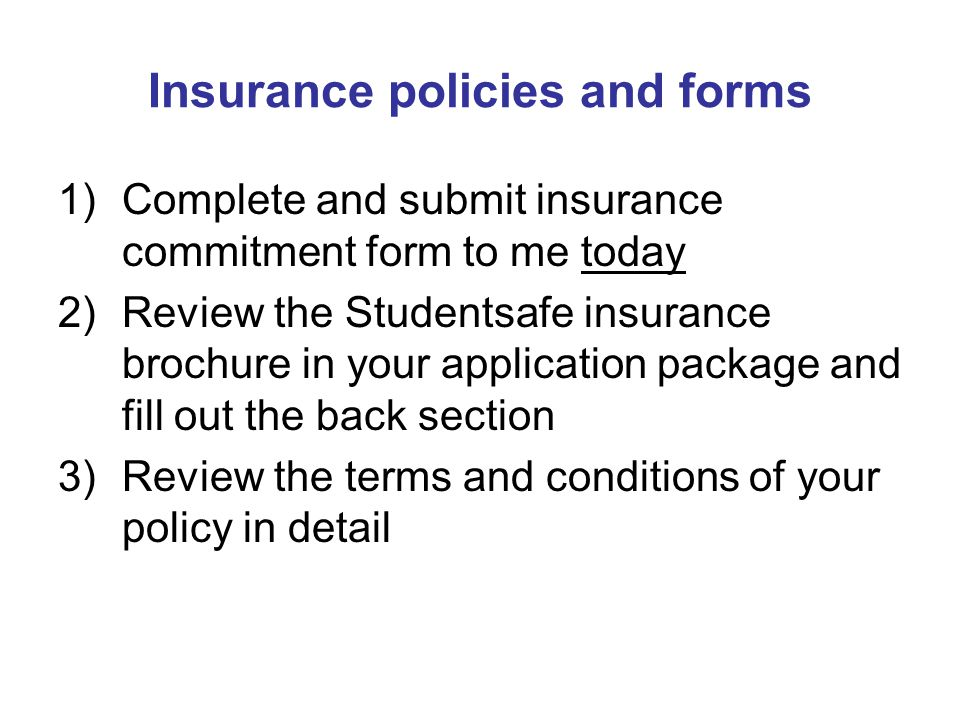 Insurance policies and forms 1)Complete and submit insurance commitment form to me today 2)Review the Studentsafe insurance brochure in your applicati