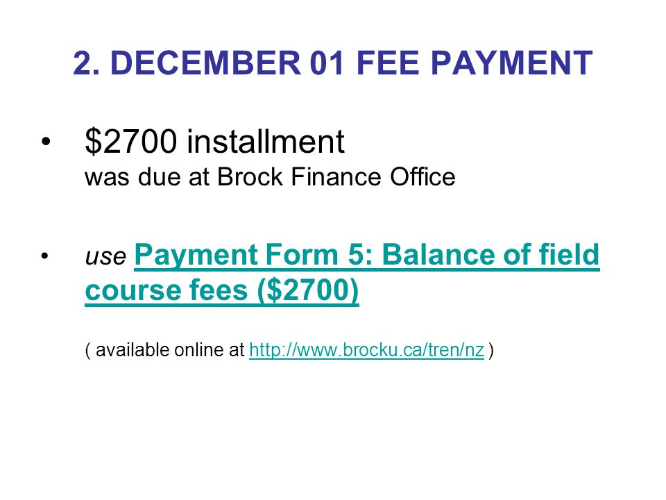 2. DECEMBER 01 FEE PAYMENT $2700 installment was due at Brock Finance Office use Payment Form 5: Balance of field course fees ($2700) ( available onli