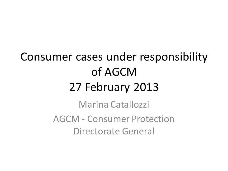 Consumer cases under responsibility of AGCM 27 February 2013 Marina Catallozzi AGCM - Consumer Protection Directorate General