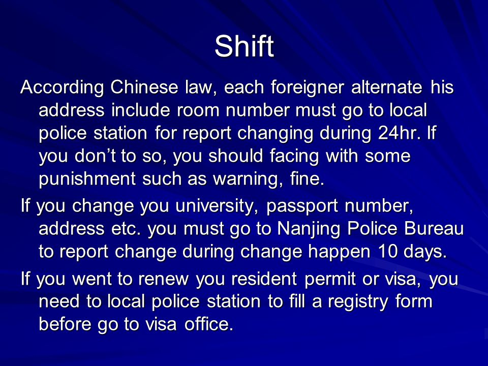 Shift According Chinese law, each foreigner alternate his address include room number must go to local police station for report changing during 24hr.