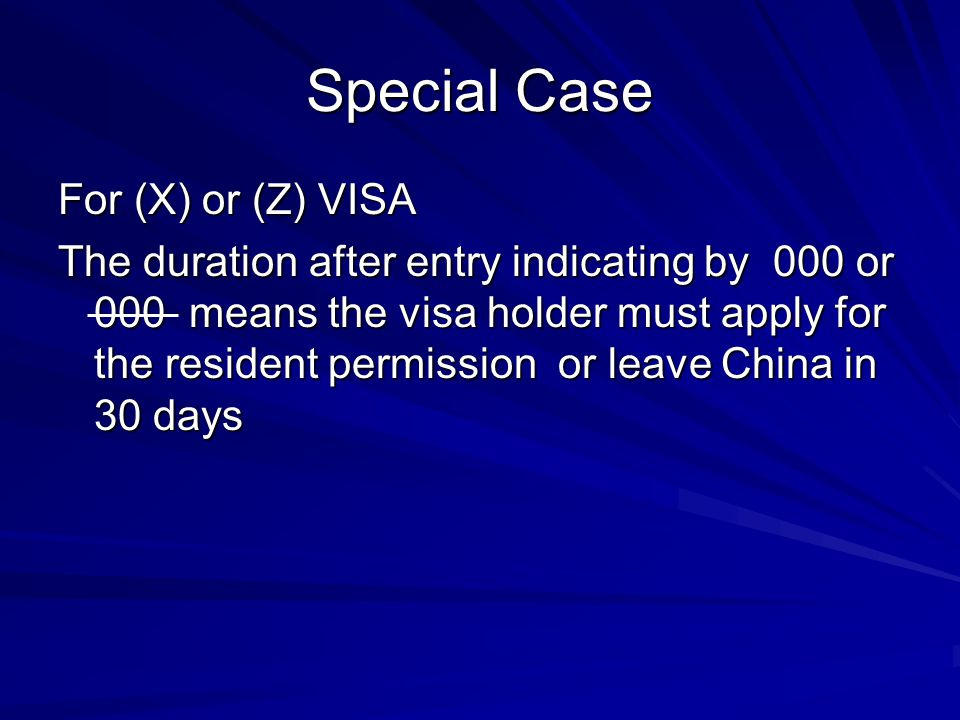 Special Case For (X) or (Z) VISA The duration after entry indicating by 000 or 000 means the visa holder must apply for the resident permission or leave China in 30 days
