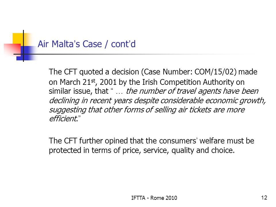 IFTTA - Rome 201012 Air Malta s Case / cont d The CFT quoted a decision (Case Number: COM/15/02) made on March 21 st, 2001 by the Irish Competition Authority on similar issue, that … the number of travel agents have been declining in recent years despite considerable economic growth, suggesting that other forms of selling air tickets are more efficient.