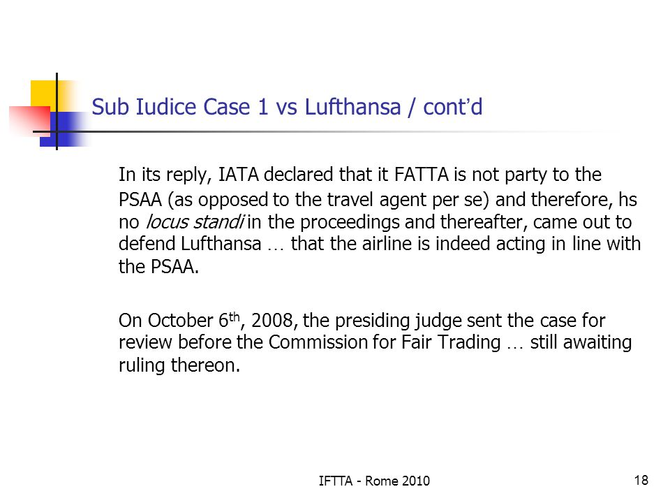 IFTTA - Rome 201018 Sub Iudice Case 1 vs Lufthansa / cont d In its reply, IATA declared that it FATTA is not party to the PSAA (as opposed to the travel agent per se) and therefore, hs no locus standi in the proceedings and thereafter, came out to defend Lufthansa … that the airline is indeed acting in line with the PSAA.