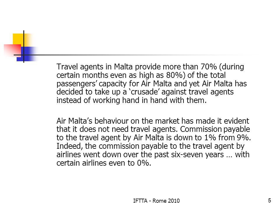 IFTTA - Rome 20105 Travel agents in Malta provide more than 70% (during certain months even as high as 80%) of the total passengers capacity for Air Malta and yet Air Malta has decided to take up a crusade against travel agents instead of working hand in hand with them.