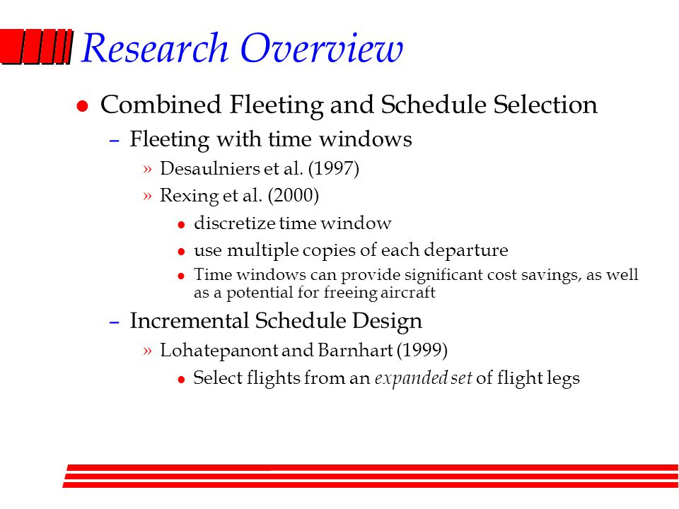 Research Overview l Combined Fleeting and Schedule Selection –Fleeting with time windows »Desaulniers et al.