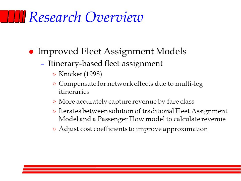 Research Overview l Improved Fleet Assignment Models –Itinerary-based fleet assignment »Knicker (1998) »Compensate for network effects due to multi-leg itineraries »More accurately capture revenue by fare class »Iterates between solution of traditional Fleet Assignment Model and a Passenger Flow model to calculate revenue »Adjust cost coefficients to improve approximation