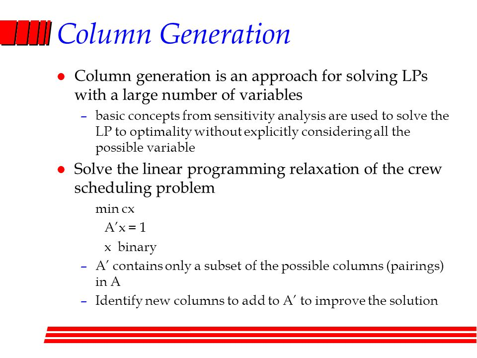 Column Generation l Column generation is an approach for solving LPs with a large number of variables –basic concepts from sensitivity analysis are used to solve the LP to optimality without explicitly considering all the possible variable l Solve the linear programming relaxation of the crew scheduling problem min cx Ax = 1 x binary –A contains only a subset of the possible columns (pairings) in A –Identify new columns to add to A to improve the solution