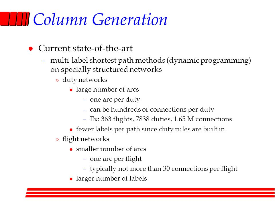 Column Generation l Current state-of-the-art –multi-label shortest path methods (dynamic programming) on specially structured networks »duty networks l large number of arcs –one arc per duty –can be hundreds of connections per duty –Ex: 363 flights, 7838 duties, 1.65 M connections l fewer labels per path since duty rules are built in »flight networks l smaller number of arcs –one arc per flight –typically not more than 30 connections per flight l larger number of labels