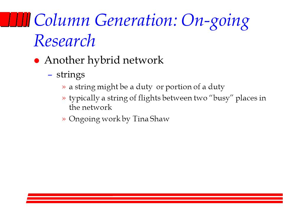 Column Generation: On-going Research l Another hybrid network –strings »a string might be a duty or portion of a duty »typically a string of flights between two busy places in the network »Ongoing work by Tina Shaw