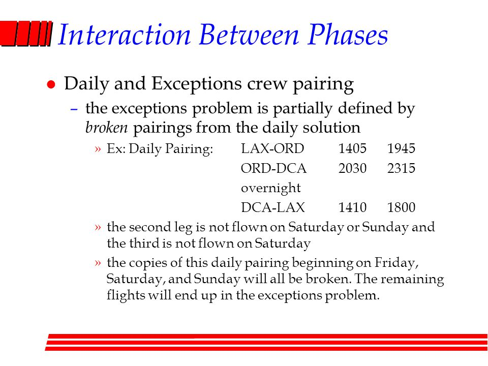 Interaction Between Phases l Daily and Exceptions crew pairing –the exceptions problem is partially defined by broken pairings from the daily solution »Ex: Daily Pairing:LAX-ORD 14051945 ORD-DCA20302315 overnight DCA-LAX14101800 »the second leg is not flown on Saturday or Sunday and the third is not flown on Saturday »the copies of this daily pairing beginning on Friday, Saturday, and Sunday will all be broken.