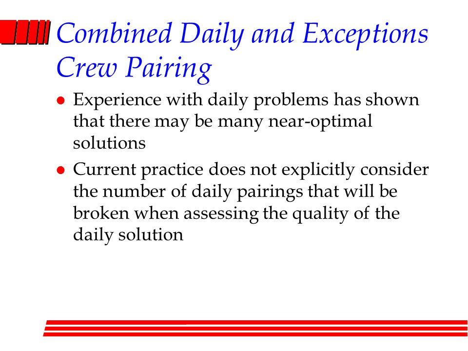 Combined Daily and Exceptions Crew Pairing l Experience with daily problems has shown that there may be many near-optimal solutions l Current practice does not explicitly consider the number of daily pairings that will be broken when assessing the quality of the daily solution