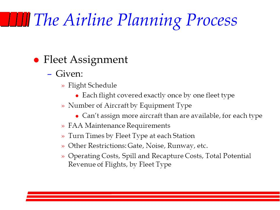 The Airline Planning Process l Fleet Assignment –Given: »Flight Schedule l Each flight covered exactly once by one fleet type »Number of Aircraft by Equipment Type l Cant assign more aircraft than are available, for each type »FAA Maintenance Requirements »Turn Times by Fleet Type at each Station »Other Restrictions: Gate, Noise, Runway, etc.