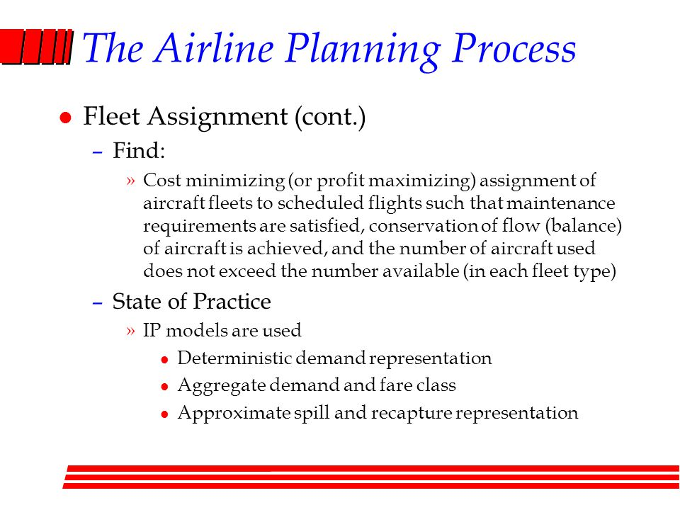 The Airline Planning Process l Fleet Assignment (cont.) –Find: »Cost minimizing (or profit maximizing) assignment of aircraft fleets to scheduled flights such that maintenance requirements are satisfied, conservation of flow (balance) of aircraft is achieved, and the number of aircraft used does not exceed the number available (in each fleet type) –State of Practice »IP models are used l Deterministic demand representation l Aggregate demand and fare class l Approximate spill and recapture representation