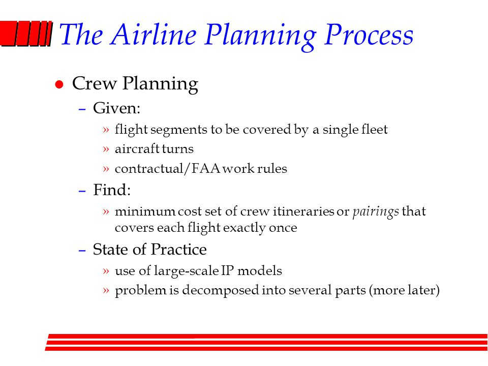 The Airline Planning Process l Crew Planning –Given: »flight segments to be covered by a single fleet »aircraft turns »contractual/FAA work rules –Find: »minimum cost set of crew itineraries or pairings that covers each flight exactly once –State of Practice »use of large-scale IP models »problem is decomposed into several parts (more later)