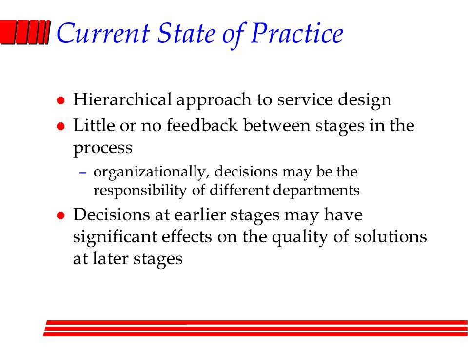 Current State of Practice l Hierarchical approach to service design l Little or no feedback between stages in the process –organizationally, decisions may be the responsibility of different departments l Decisions at earlier stages may have significant effects on the quality of solutions at later stages