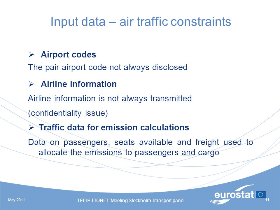 May 2011 TFEIP-EIONET Meeting Stockholm Transport panel 11 Input data – air traffic constraints Airport codes The pair airport code not always disclosed Airline information Airline information is not always transmitted (confidentiality issue) Traffic data for emission calculations Data on passengers, seats available and freight used to allocate the emissions to passengers and cargo