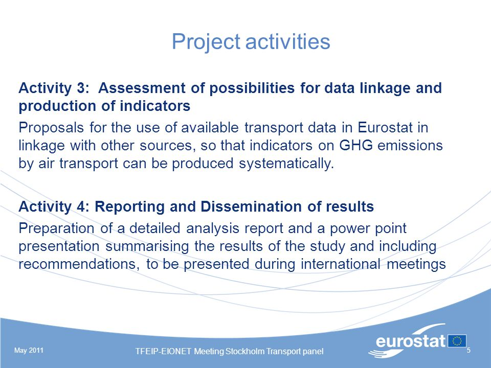 May 2011 TFEIP-EIONET Meeting Stockholm Transport panel 5 Project activities Activity 3: Assessment of possibilities for data linkage and production of indicators Proposals for the use of available transport data in Eurostat in linkage with other sources, so that indicators on GHG emissions by air transport can be produced systematically.