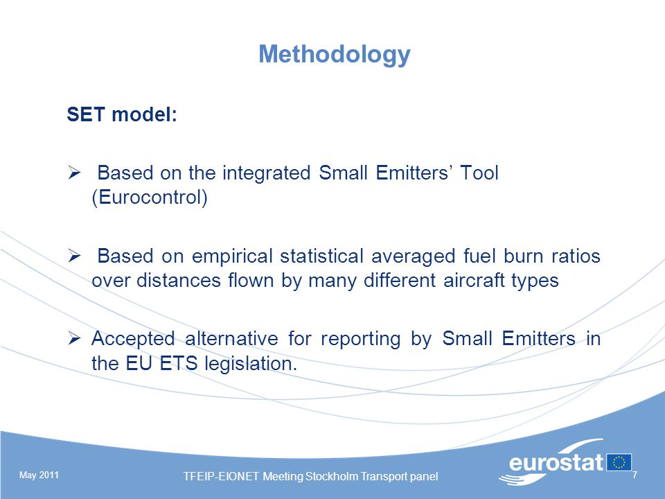 May 2011 TFEIP-EIONET Meeting Stockholm Transport panel 7 Methodology SET model: Based on the integrated Small Emitters Tool (Eurocontrol) Based on empirical statistical averaged fuel burn ratios over distances flown by many different aircraft types Accepted alternative for reporting by Small Emitters in the EU ETS legislation.