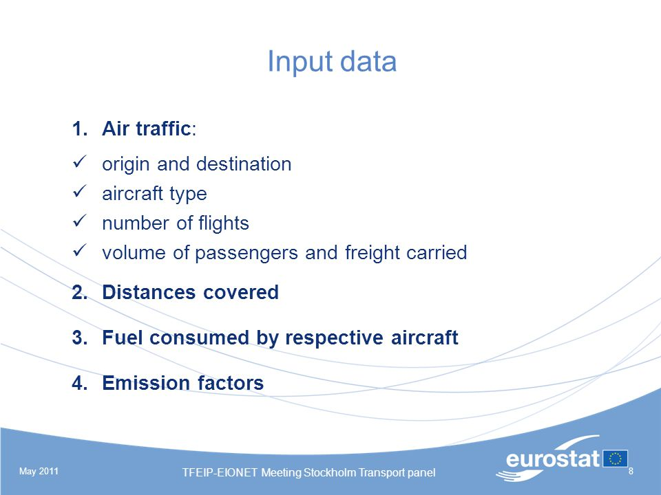 May 2011 TFEIP-EIONET Meeting Stockholm Transport panel 8 Input data 1.Air traffic: origin and destination aircraft type number of flights volume of passengers and freight carried 2.Distances covered 3.Fuel consumed by respective aircraft 4.Emission factors