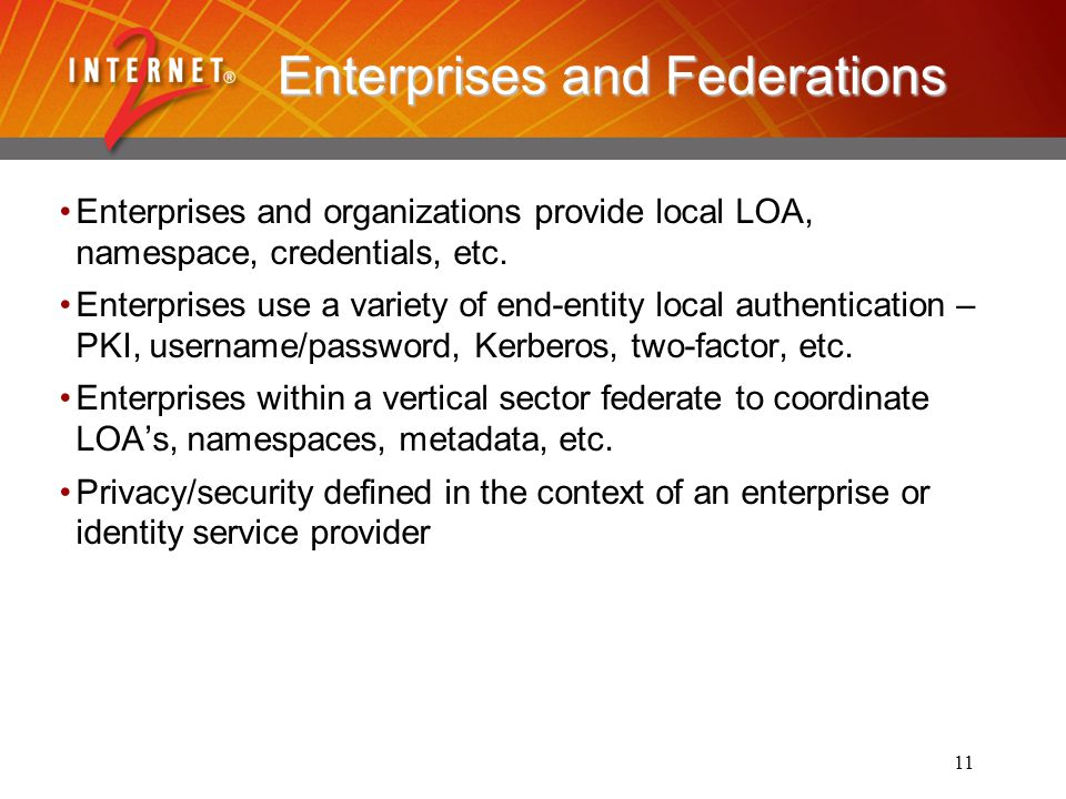 11 Enterprises and Federations Enterprises and organizations provide local LOA, namespace, credentials, etc.