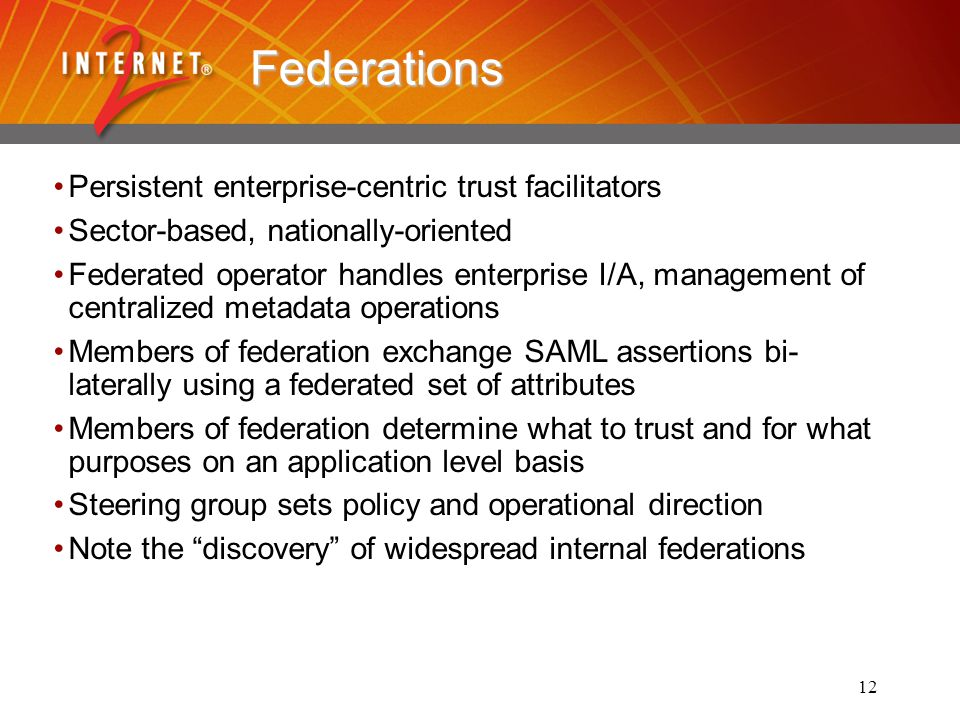 12 Federations Persistent enterprise-centric trust facilitators Sector-based, nationally-oriented Federated operator handles enterprise I/A, management of centralized metadata operations Members of federation exchange SAML assertions bi- laterally using a federated set of attributes Members of federation determine what to trust and for what purposes on an application level basis Steering group sets policy and operational direction Note the discovery of widespread internal federations