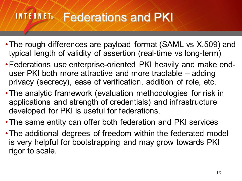 13 Federations and PKI The rough differences are payload format (SAML vs X.509) and typical length of validity of assertion (real-time vs long-term) Federations use enterprise-oriented PKI heavily and make end- user PKI both more attractive and more tractable – adding privacy (secrecy), ease of verification, addition of role, etc.
