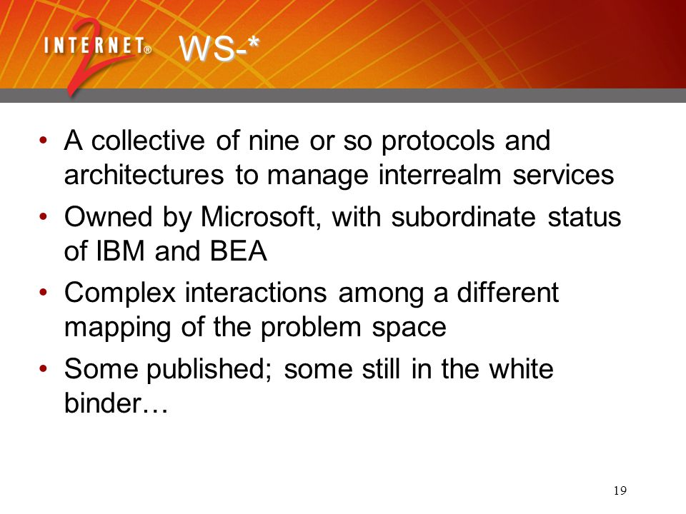 19 WS-* A collective of nine or so protocols and architectures to manage interrealm services Owned by Microsoft, with subordinate status of IBM and BEA Complex interactions among a different mapping of the problem space Some published; some still in the white binder…