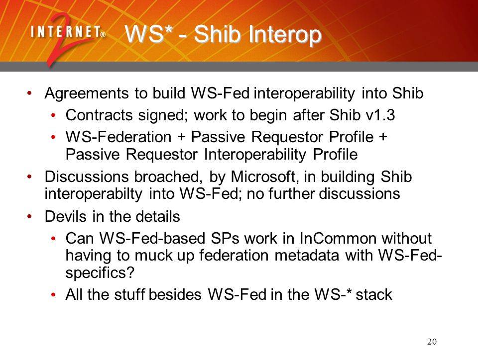 20 WS* - Shib Interop Agreements to build WS-Fed interoperability into Shib Contracts signed; work to begin after Shib v1.3 WS-Federation + Passive Requestor Profile + Passive Requestor Interoperability Profile Discussions broached, by Microsoft, in building Shib interoperabilty into WS-Fed; no further discussions Devils in the details Can WS-Fed-based SPs work in InCommon without having to muck up federation metadata with WS-Fed- specifics.