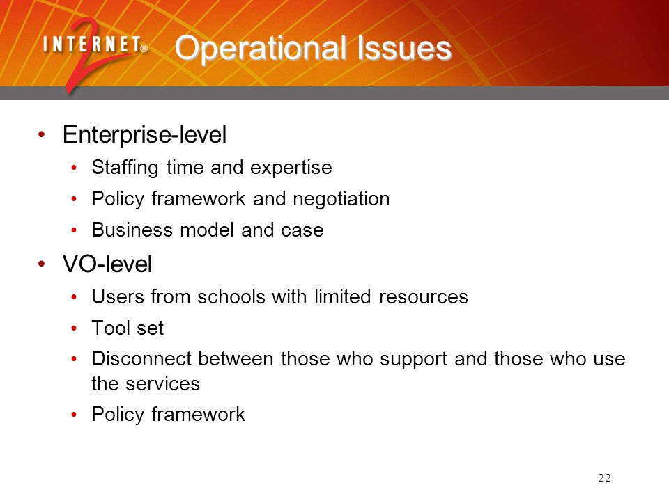 22 Operational Issues Enterprise-level Staffing time and expertise Policy framework and negotiation Business model and case VO-level Users from schools with limited resources Tool set Disconnect between those who support and those who use the services Policy framework