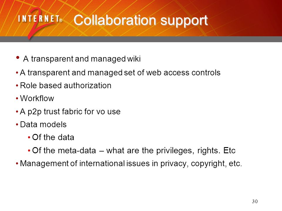 30 Collaboration support A transparent and managed wiki A transparent and managed set of web access controls Role based authorization Workflow A p2p trust fabric for vo use Data models Of the data Of the meta-data – what are the privileges, rights.