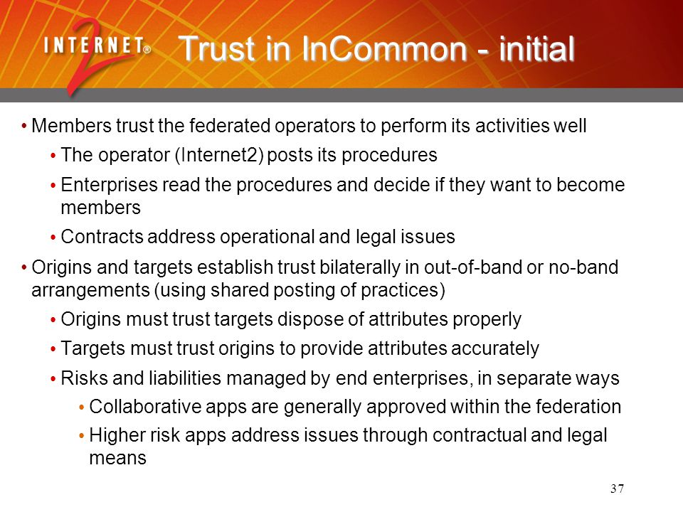 37 Trust in InCommon - initial Members trust the federated operators to perform its activities well The operator (Internet2) posts its procedures Enterprises read the procedures and decide if they want to become members Contracts address operational and legal issues Origins and targets establish trust bilaterally in out-of-band or no-band arrangements (using shared posting of practices) Origins must trust targets dispose of attributes properly Targets must trust origins to provide attributes accurately Risks and liabilities managed by end enterprises, in separate ways Collaborative apps are generally approved within the federation Higher risk apps address issues through contractual and legal means