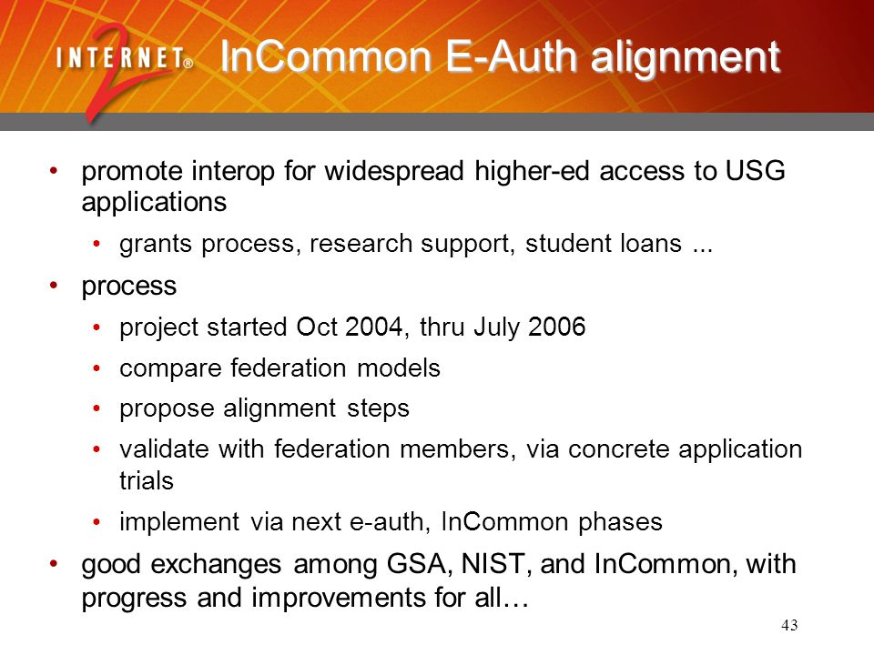 43 InCommon E-Auth alignment promote interop for widespread higher-ed access to USG applications grants process, research support, student loans...