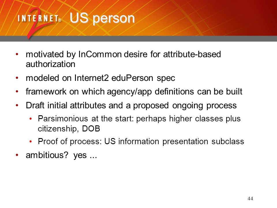 44 US person motivated by InCommon desire for attribute-based authorization modeled on Internet2 eduPerson spec framework on which agency/app definitions can be built Draft initial attributes and a proposed ongoing process Parsimonious at the start: perhaps higher classes plus citizenship, DOB Proof of process: US information presentation subclass ambitious.