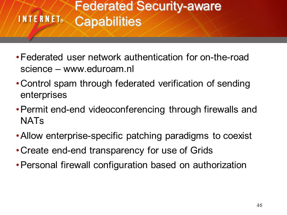 46 Federated Security-aware Capabilities Federated user network authentication for on-the-road science – www.eduroam.nl Control spam through federated verification of sending enterprises Permit end-end videoconferencing through firewalls and NATs Allow enterprise-specific patching paradigms to coexist Create end-end transparency for use of Grids Personal firewall configuration based on authorization