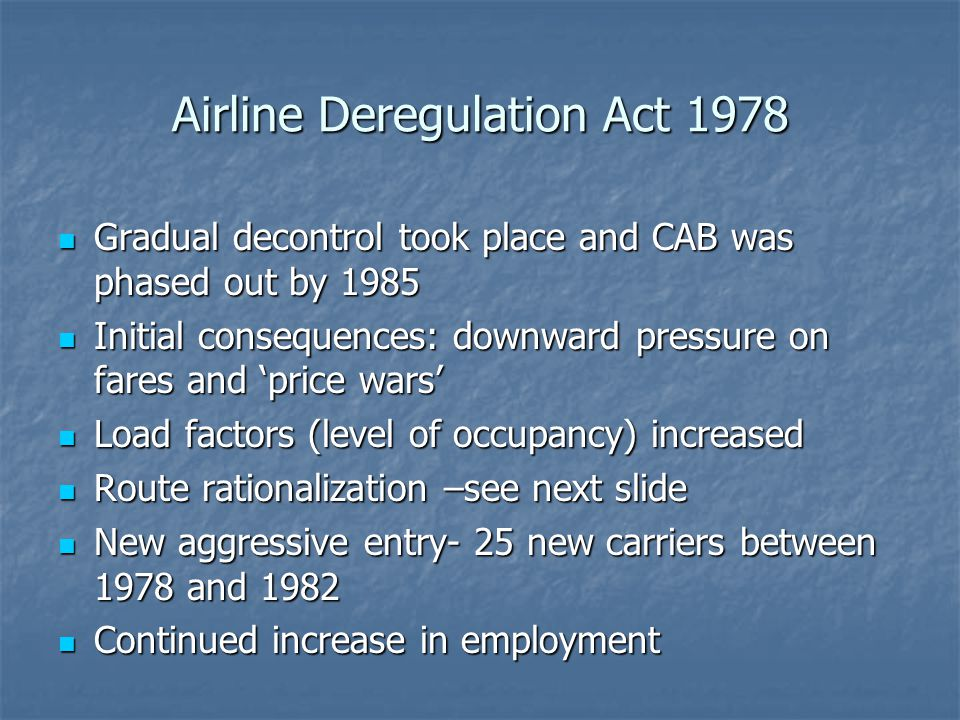 Airline Deregulation Act 1978 Gradual decontrol took place and CAB was phased out by 1985 Gradual decontrol took place and CAB was phased out by 1985 Initial consequences: downward pressure on fares and price wars Initial consequences: downward pressure on fares and price wars Load factors (level of occupancy) increased Load factors (level of occupancy) increased Route rationalization –see next slide Route rationalization –see next slide New aggressive entry- 25 new carriers between 1978 and 1982 New aggressive entry- 25 new carriers between 1978 and 1982 Continued increase in employment Continued increase in employment