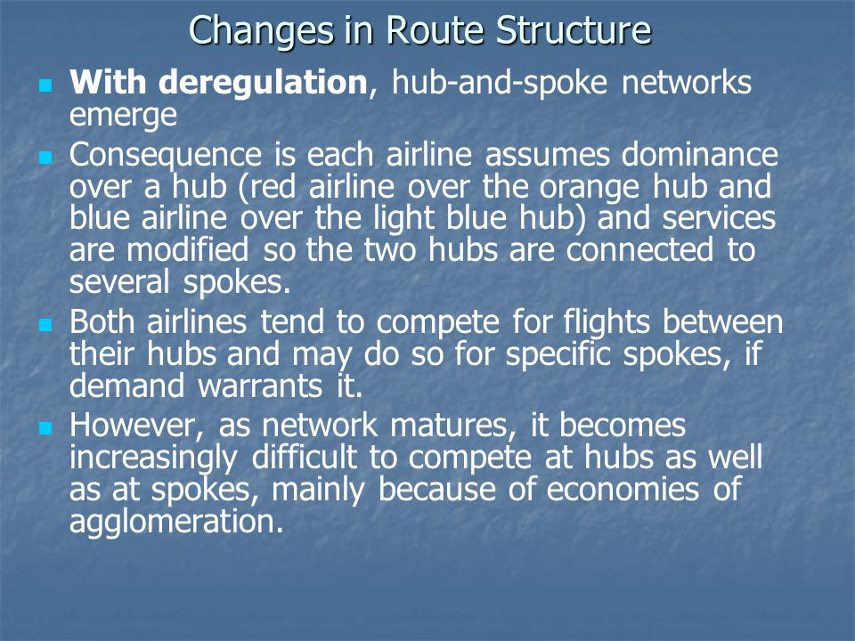 Changes in Route Structure With deregulation, hub-and-spoke networks emerge Consequence is each airline assumes dominance over a hub (red airline over the orange hub and blue airline over the light blue hub) and services are modified so the two hubs are connected to several spokes.