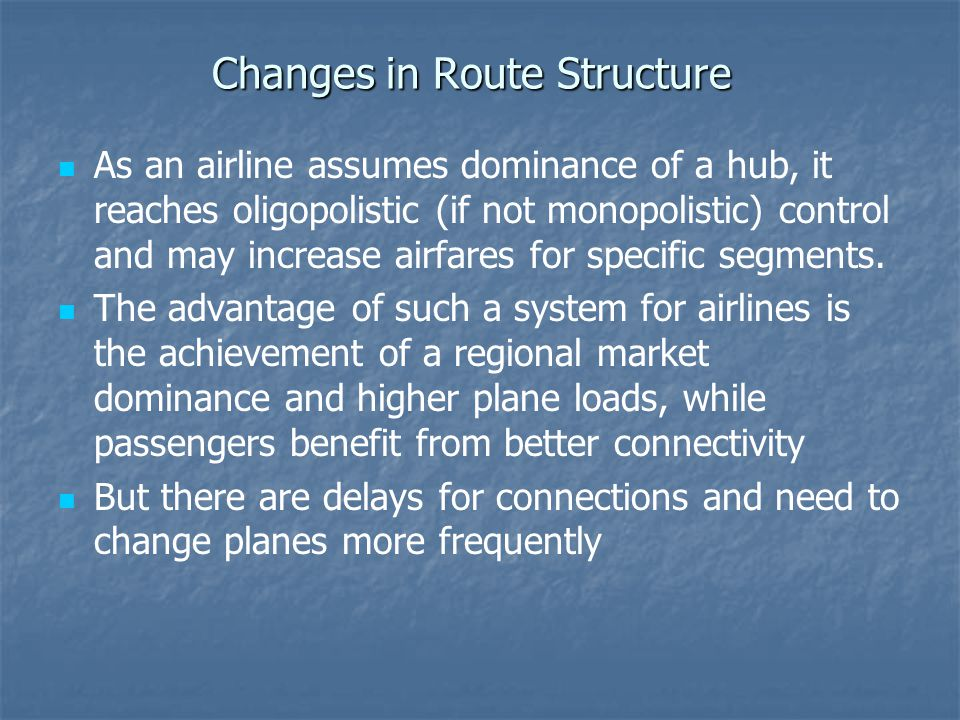 Changes in Route Structure As an airline assumes dominance of a hub, it reaches oligopolistic (if not monopolistic) control and may increase airfares for specific segments.