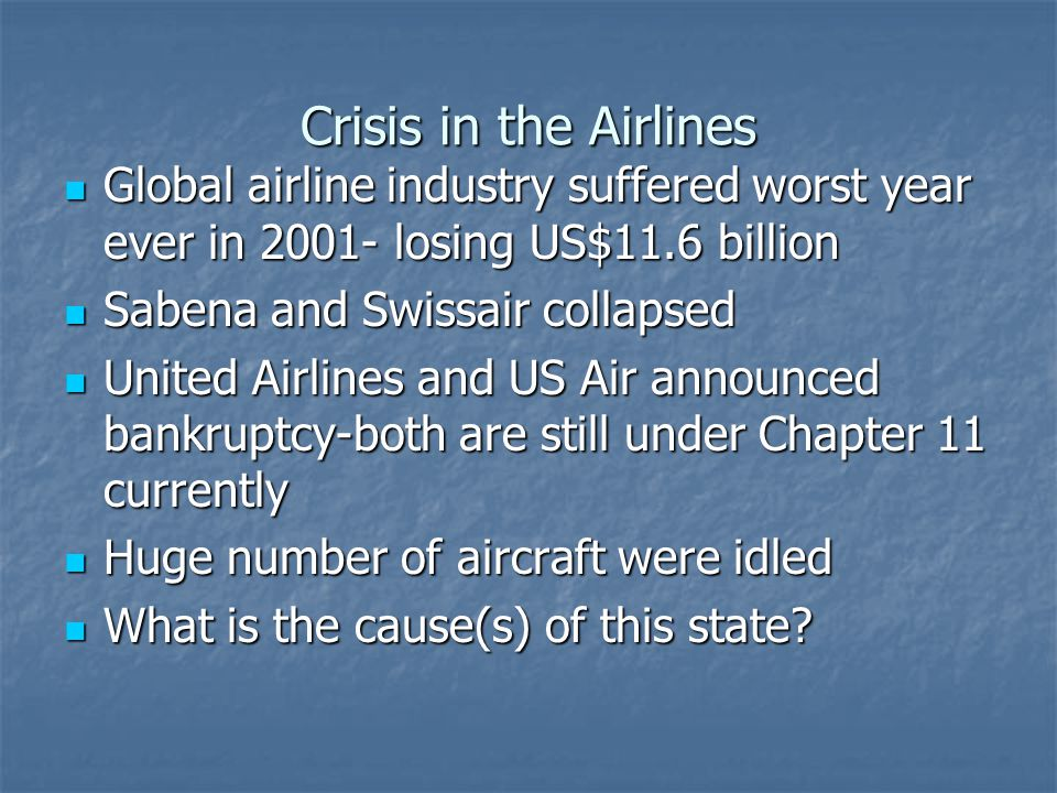 Crisis in the Airlines Global airline industry suffered worst year ever in 2001- losing US$11.6 billion Global airline industry suffered worst year ever in 2001- losing US$11.6 billion Sabena and Swissair collapsed Sabena and Swissair collapsed United Airlines and US Air announced bankruptcy-both are still under Chapter 11 currently United Airlines and US Air announced bankruptcy-both are still under Chapter 11 currently Huge number of aircraft were idled Huge number of aircraft were idled What is the cause(s) of this state.