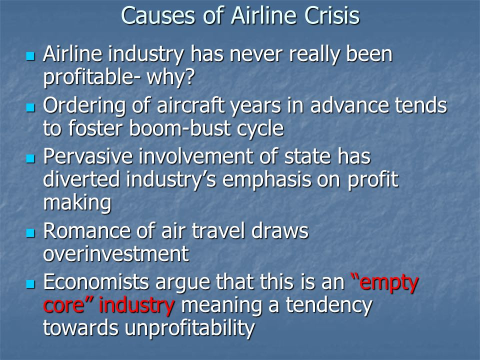 Causes of Airline Crisis Airline industry has never really been profitable- why.