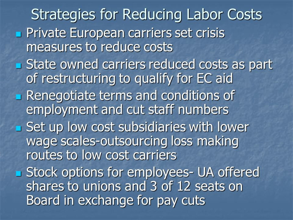 Strategies for Reducing Labor Costs Private European carriers set crisis measures to reduce costs Private European carriers set crisis measures to reduce costs State owned carriers reduced costs as part of restructuring to qualify for EC aid State owned carriers reduced costs as part of restructuring to qualify for EC aid Renegotiate terms and conditions of employment and cut staff numbers Renegotiate terms and conditions of employment and cut staff numbers Set up low cost subsidiaries with lower wage scales-outsourcing loss making routes to low cost carriers Set up low cost subsidiaries with lower wage scales-outsourcing loss making routes to low cost carriers Stock options for employees- UA offered shares to unions and 3 of 12 seats on Board in exchange for pay cuts Stock options for employees- UA offered shares to unions and 3 of 12 seats on Board in exchange for pay cuts
