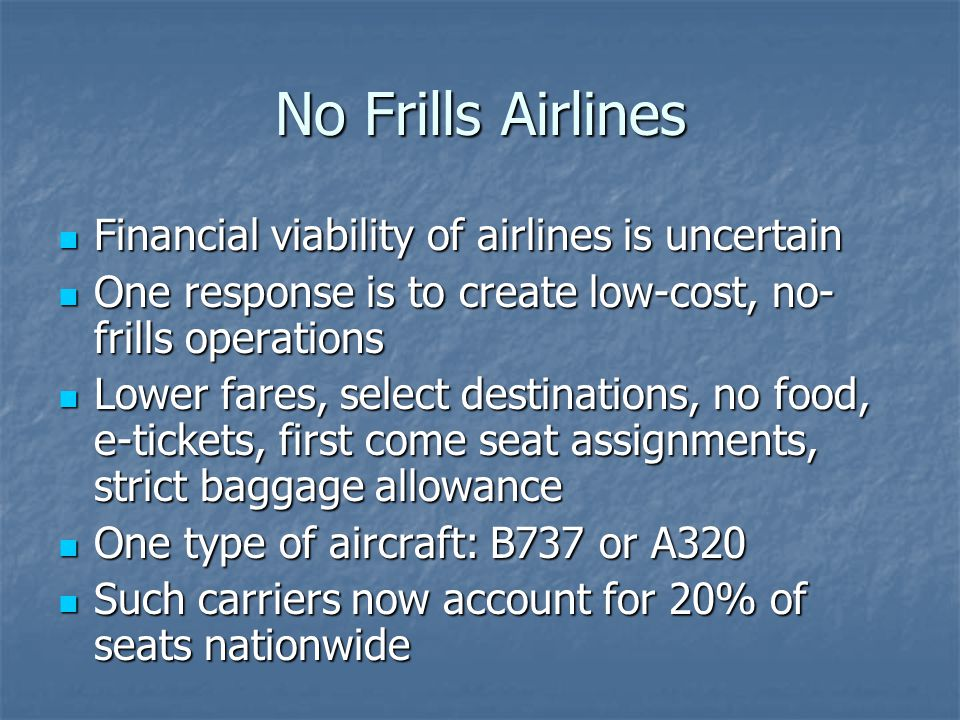 No Frills Airlines Financial viability of airlines is uncertain Financial viability of airlines is uncertain One response is to create low-cost, no- frills operations One response is to create low-cost, no- frills operations Lower fares, select destinations, no food, e-tickets, first come seat assignments, strict baggage allowance Lower fares, select destinations, no food, e-tickets, first come seat assignments, strict baggage allowance One type of aircraft: B737 or A320 One type of aircraft: B737 or A320 Such carriers now account for 20% of seats nationwide Such carriers now account for 20% of seats nationwide