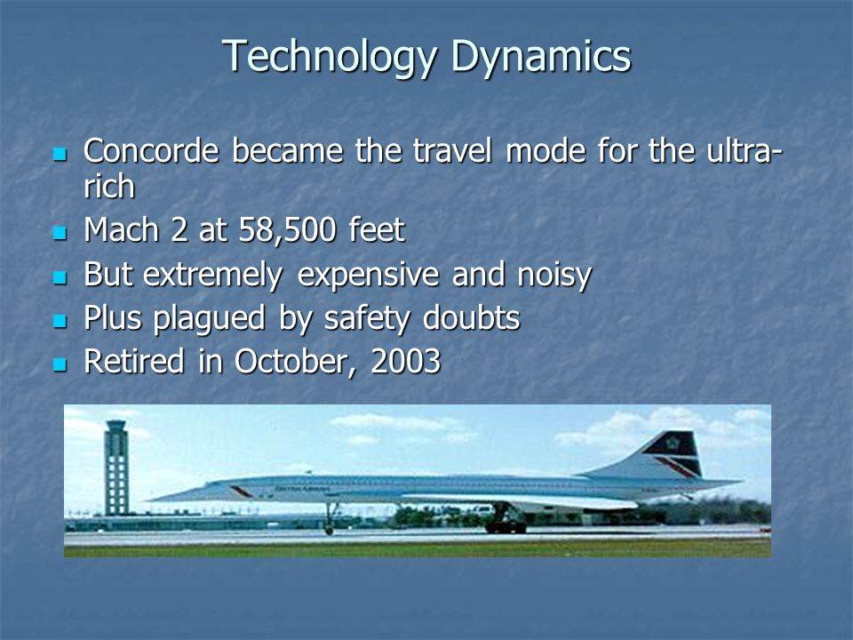 Technology Dynamics Concorde became the travel mode for the ultra- rich Concorde became the travel mode for the ultra- rich Mach 2 at 58,500 feet Mach 2 at 58,500 feet But extremely expensive and noisy But extremely expensive and noisy Plus plagued by safety doubts Plus plagued by safety doubts Retired in October, 2003 Retired in October, 2003