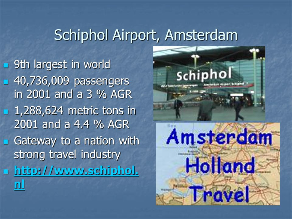 Schiphol Airport, Amsterdam 9th largest in world 9th largest in world 40,736,009 passengers in 2001 and a 3 % AGR 40,736,009 passengers in 2001 and a
