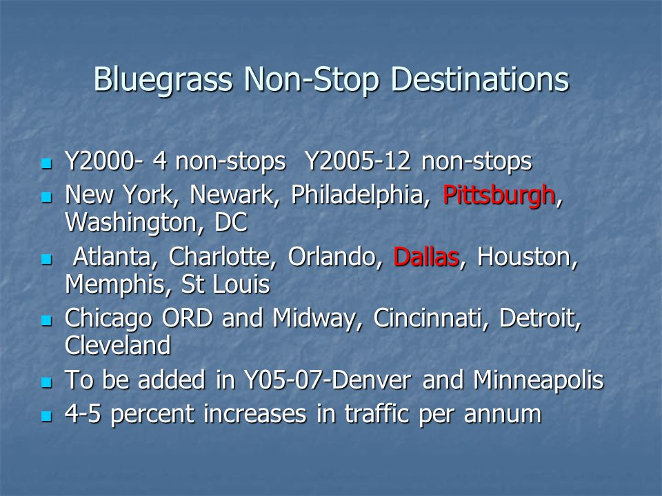 Bluegrass Non-Stop Destinations Y2000- 4 non-stopsY2005-12 non-stops Y2000- 4 non-stopsY2005-12 non-stops New York, Newark, Philadelphia, Pittsburgh, Washington, DC New York, Newark, Philadelphia, Pittsburgh, Washington, DC Atlanta, Charlotte, Orlando, Dallas, Houston, Memphis, St Louis Atlanta, Charlotte, Orlando, Dallas, Houston, Memphis, St Louis Chicago ORD and Midway, Cincinnati, Detroit, Cleveland Chicago ORD and Midway, Cincinnati, Detroit, Cleveland To be added in Y05-07-Denver and Minneapolis To be added in Y05-07-Denver and Minneapolis 4-5 percent increases in traffic per annum 4-5 percent increases in traffic per annum