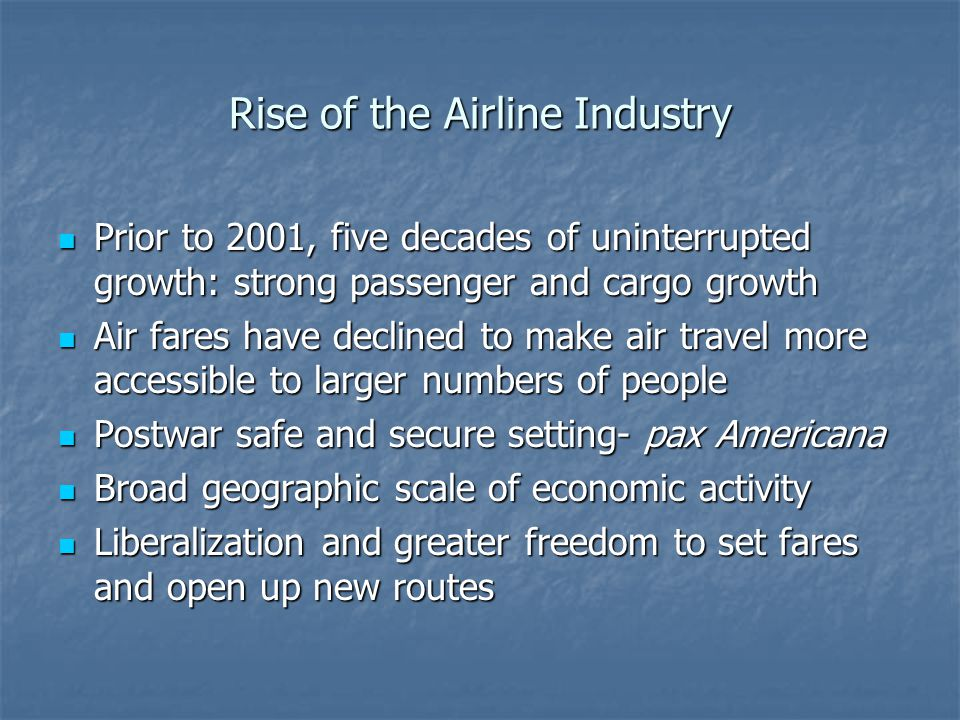 Rise of the Airline Industry Prior to 2001, five decades of uninterrupted growth: strong passenger and cargo growth Prior to 2001, five decades of uninterrupted growth: strong passenger and cargo growth Air fares have declined to make air travel more accessible to larger numbers of people Air fares have declined to make air travel more accessible to larger numbers of people Postwar safe and secure setting- pax Americana Postwar safe and secure setting- pax Americana Broad geographic scale of economic activity Broad geographic scale of economic activity Liberalization and greater freedom to set fares and open up new routes Liberalization and greater freedom to set fares and open up new routes