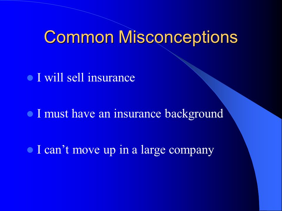 Common Misconceptions I will sell insurance I must have an insurance background I cant move up in a large company