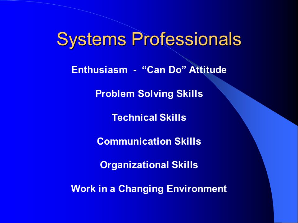 Systems Professionals Enthusiasm - Can Do Attitude Problem Solving Skills Technical Skills Communication Skills Organizational Skills Work in a Changing Environment