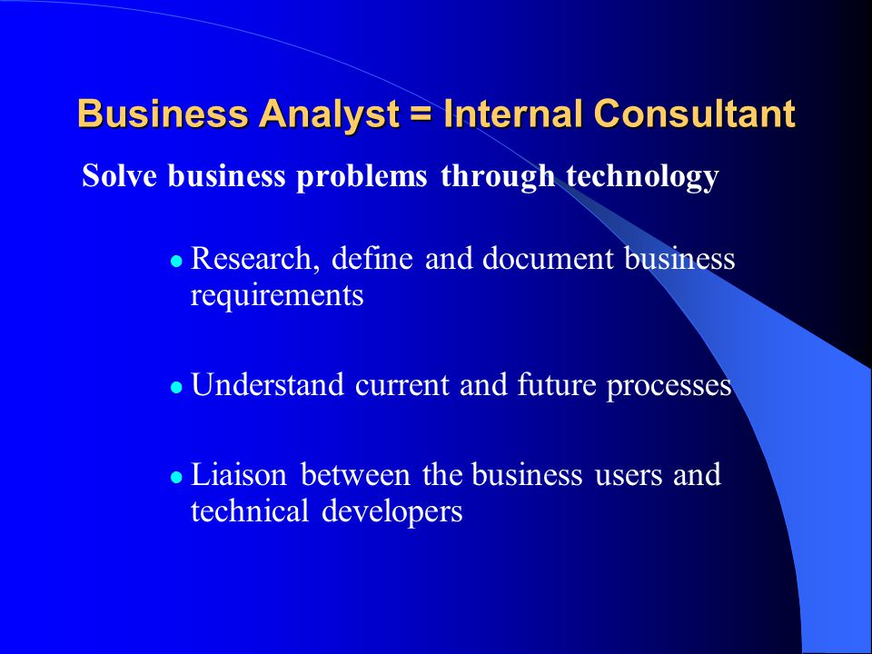 Business Analyst = Internal Consultant Solve business problems through technology Research, define and document business requirements Understand current and future processes Liaison between the business users and technical developers