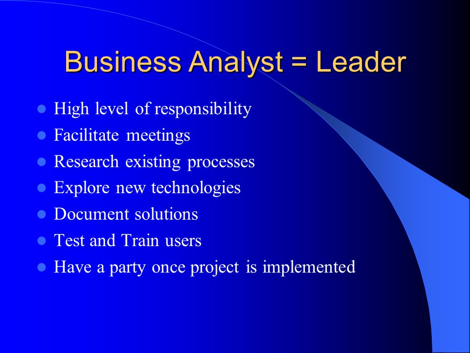 Business Analyst = Leader High level of responsibility Facilitate meetings Research existing processes Explore new technologies Document solutions Test and Train users Have a party once project is implemented